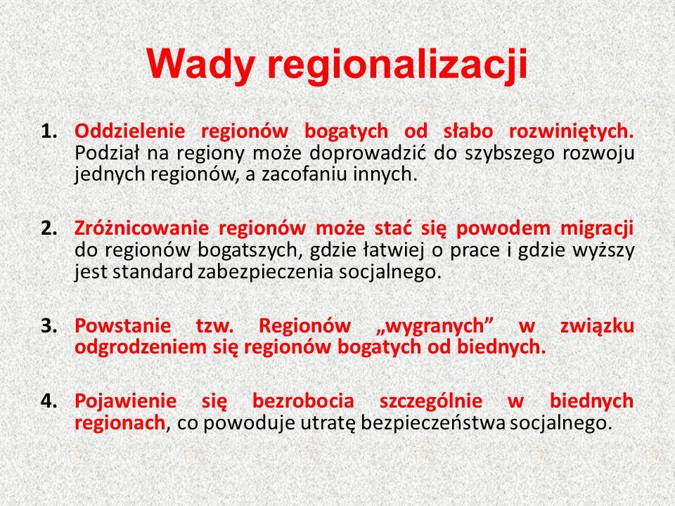 Wady regionalizacji 1.Oddzielenie regionów bogatych od słabo rozwiniętych. Podział na regiony może doprowadzić do szybszego rozwoju jednych regionów,