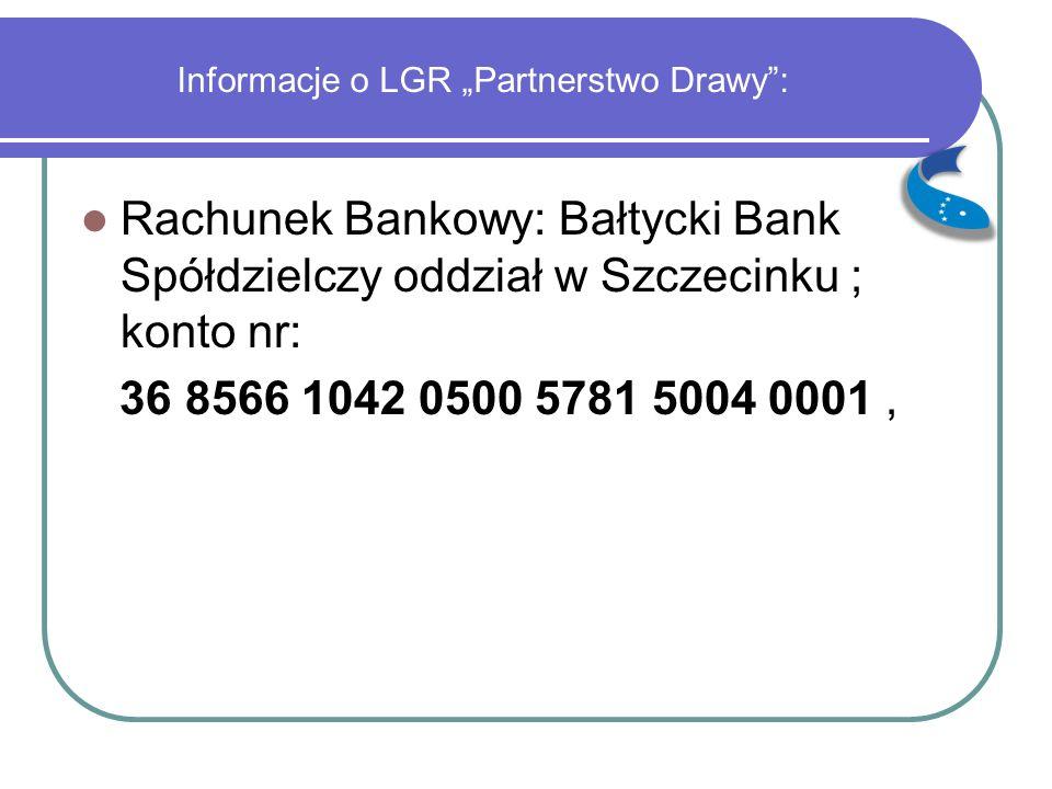 """Informacje o LGR """"Partnerstwo Drawy"""": Rachunek Bankowy: Bałtycki Bank Spółdzielczy oddział w Szczecinku ; konto nr: 36 8566 1042 0500 5781 5004 0001,"""