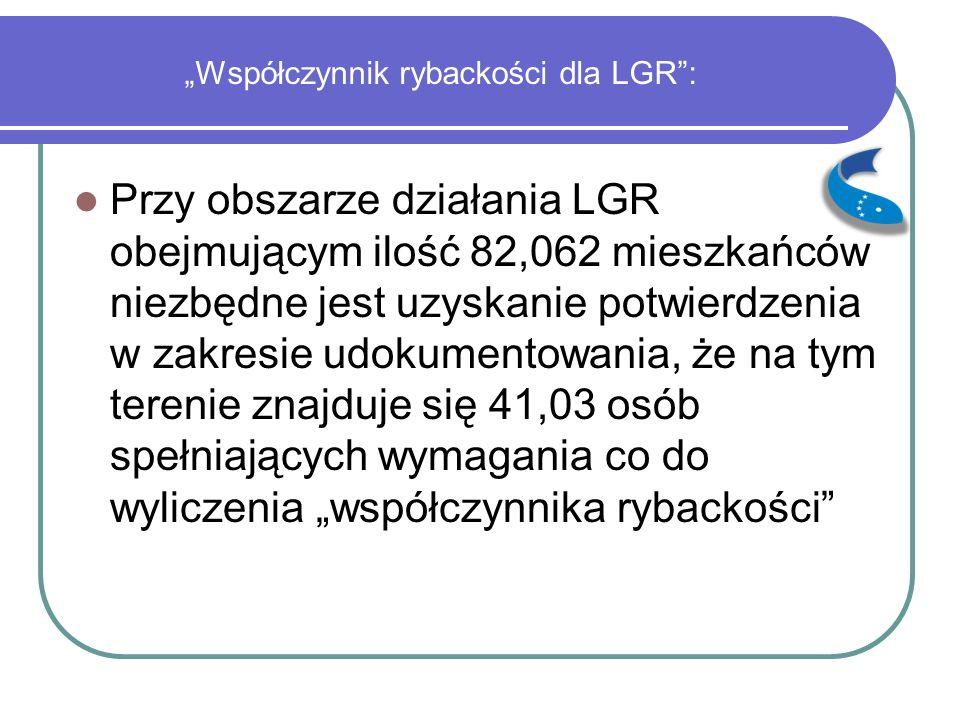 """""""Współczynnik rybackości dla LGR : Przy obszarze działania LGR obejmującym ilość 82,062 mieszkańców niezbędne jest uzyskanie potwierdzenia w zakresie udokumentowania, że na tym terenie znajduje się 41,03 osób spełniających wymagania co do wyliczenia """"współczynnika rybackości"""