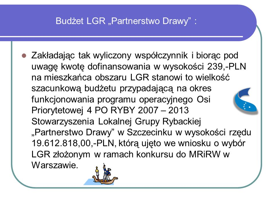 """Budżet LGR """"Partnerstwo Drawy : Zakładając tak wyliczony współczynnik i biorąc pod uwagę kwotę dofinansowania w wysokości 239,-PLN na mieszkańca obszaru LGR stanowi to wielkość szacunkową budżetu przypadającą na okres funkcjonowania programu operacyjnego Osi Priorytetowej 4 PO RYBY 2007 – 2013 Stowarzyszenia Lokalnej Grupy Rybackiej """"Partnerstwo Drawy w Szczecinku w wysokości rzędu 19.612.818,00,-PLN, którą ujęto we wniosku o wybór LGR złożonym w ramach konkursu do MRiRW w Warszawie."""
