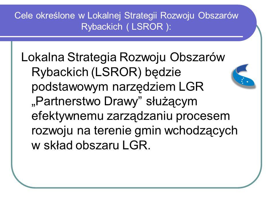 """Cele określone w Lokalnej Strategii Rozwoju Obszarów Rybackich ( LSROR ): Lokalna Strategia Rozwoju Obszarów Rybackich (LSROR) będzie podstawowym narzędziem LGR """"Partnerstwo Drawy służącym efektywnemu zarządzaniu procesem rozwoju na terenie gmin wchodzących w skład obszaru LGR."""