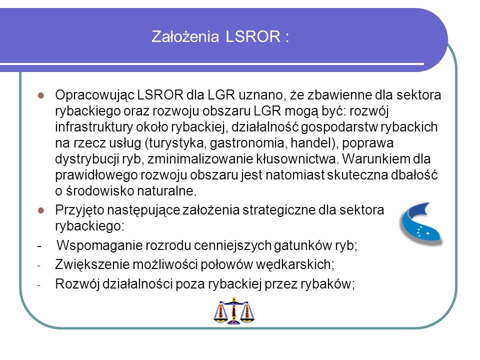 Założenia LSROR : Opracowując LSROR dla LGR uznano, że zbawienne dla sektora rybackiego oraz rozwoju obszaru LGR mogą być: rozwój infrastruktury około rybackiej, działalność gospodarstw rybackich na rzecz usług (turystyka, gastronomia, handel), poprawa dystrybucji ryb, zminimalizowanie kłusownictwa.