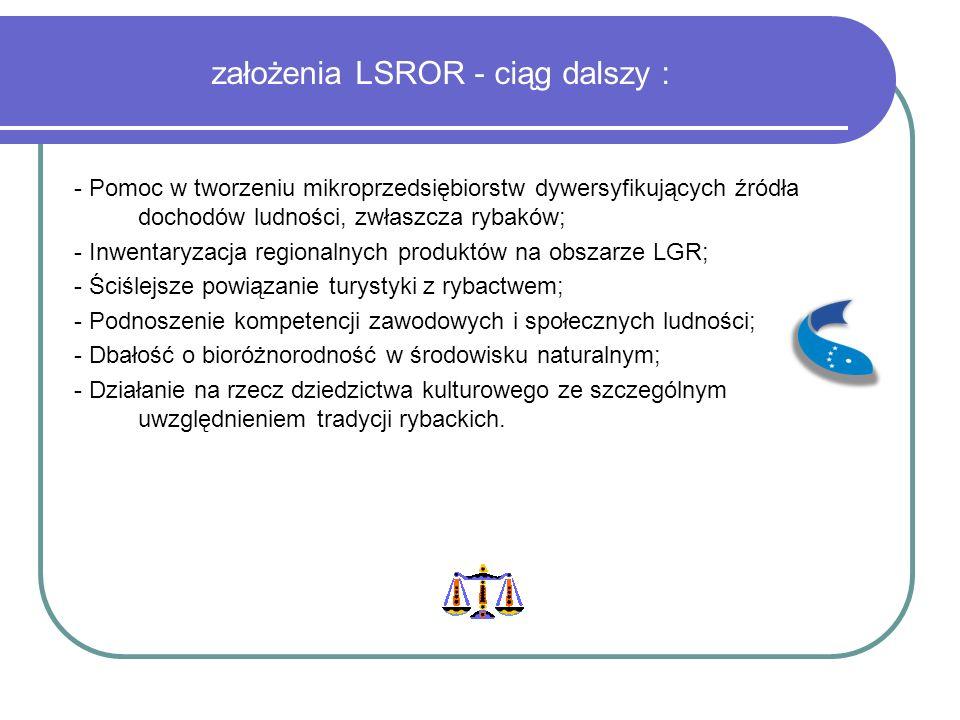 założenia LSROR - ciąg dalszy : - Pomoc w tworzeniu mikroprzedsiębiorstw dywersyfikujących źródła dochodów ludności, zwłaszcza rybaków; - Inwentaryzacja regionalnych produktów na obszarze LGR; - Ściślejsze powiązanie turystyki z rybactwem; - Podnoszenie kompetencji zawodowych i społecznych ludności; - Dbałość o bioróżnorodność w środowisku naturalnym; - Działanie na rzecz dziedzictwa kulturowego ze szczególnym uwzględnieniem tradycji rybackich.
