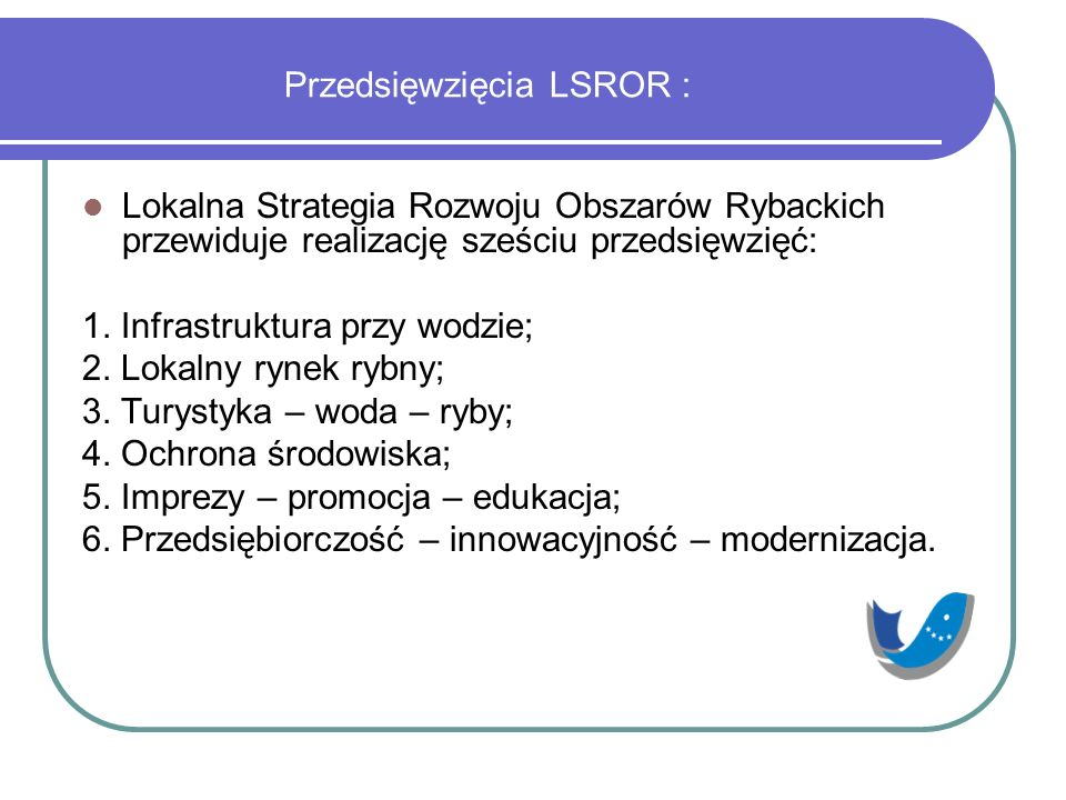 Przedsięwzięcia LSROR : Lokalna Strategia Rozwoju Obszarów Rybackich przewiduje realizację sześciu przedsięwzięć: 1. Infrastruktura przy wodzie; 2. Lo