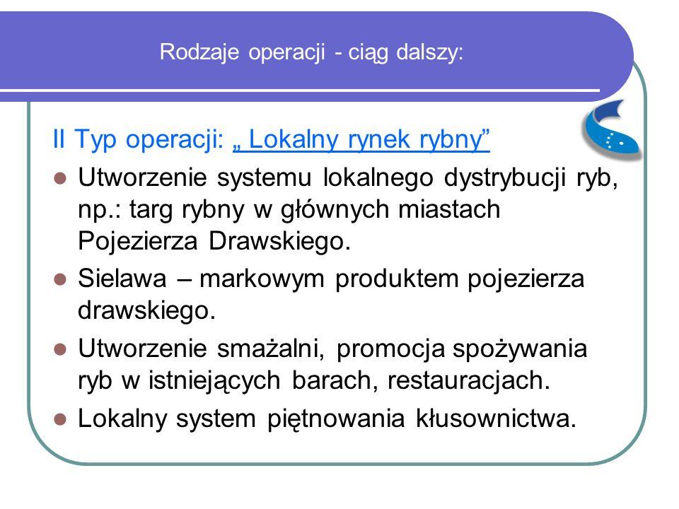 """Rodzaje operacji - ciąg dalszy: II Typ operacji: """" Lokalny rynek rybny Utworzenie systemu lokalnego dystrybucji ryb, np.: targ rybny w głównych miastach Pojezierza Drawskiego."""