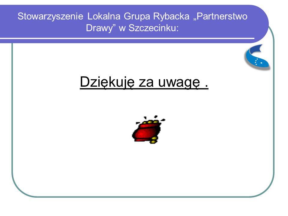 """Stowarzyszenie Lokalna Grupa Rybacka """"Partnerstwo Drawy w Szczecinku: Dziękuję za uwagę."""