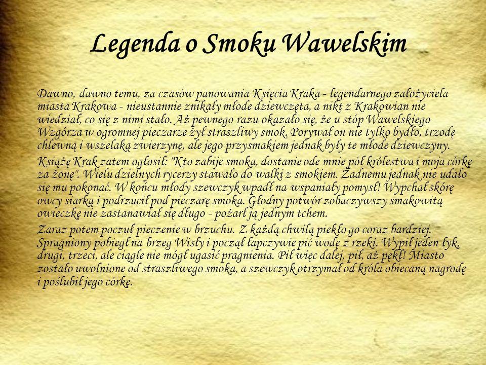 Legenda o Smoku Wawelskim Dawno, dawno temu, za czasów panowania Księcia Kraka - legendarnego założyciela miasta Krakowa - nieustannie znikały młode dziewczęta, a nikt z Krakowian nie wiedział, co się z nimi stało.