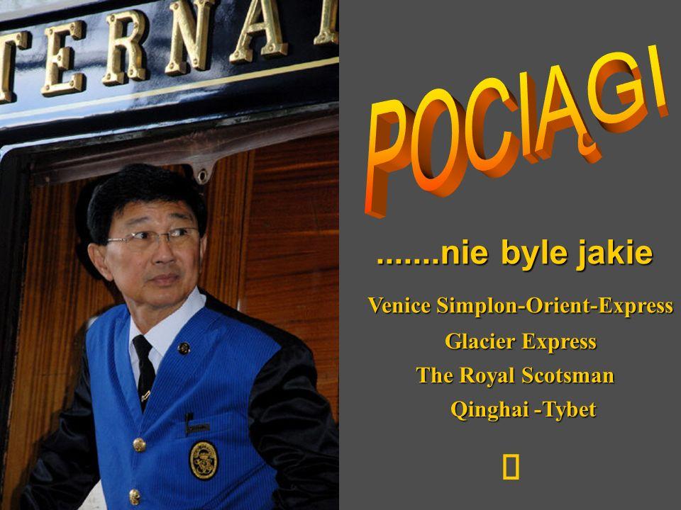 .......nie byle jakie Venice Simplon-Orient-Express Glacier Express The Royal Scotsman Qinghai -Tybet