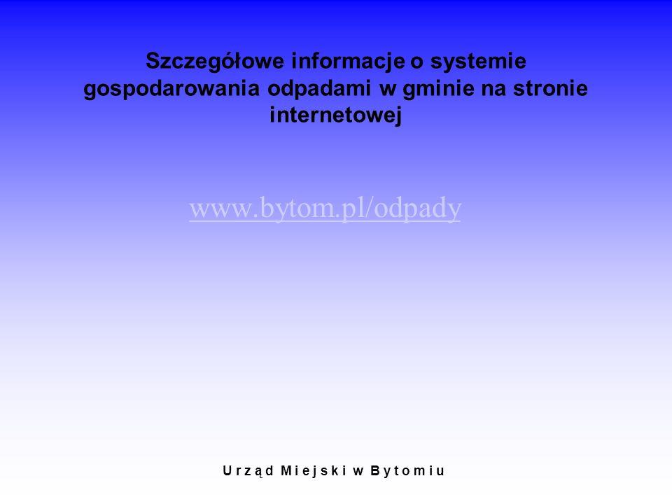 Szczegółowe informacje o systemie gospodarowania odpadami w gminie na stronie internetowej www.bytom.pl/odpady U r z ą d M i e j s k i w B y t o m i u
