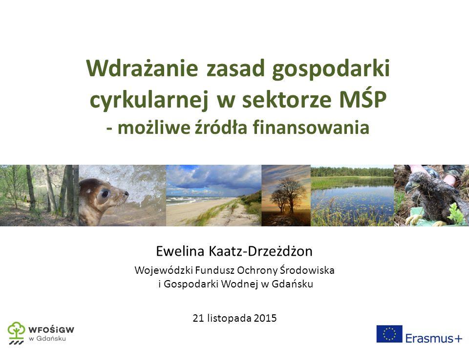 Wdrażanie zasad gospodarki cyrkularnej w sektorze MŚP - możliwe źródła finansowania Ewelina Kaatz-Drzeżdżon Wojewódzki Fundusz Ochrony Środowiska i Gospodarki Wodnej w Gdańsku 21 listopada 2015