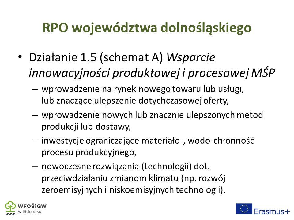 RPO województwa dolnośląskiego Działanie 1.5 (schemat A) Wsparcie innowacyjności produktowej i procesowej MŚP – wprowadzenie na rynek nowego towaru lub usługi, lub znaczące ulepszenie dotychczasowej oferty, – wprowadzenie nowych lub znacznie ulepszonych metod produkcji lub dostawy, – inwestycje ograniczające materiało-, wodo-chłonność procesu produkcyjnego, – nowoczesne rozwiązania (technologii) dot.