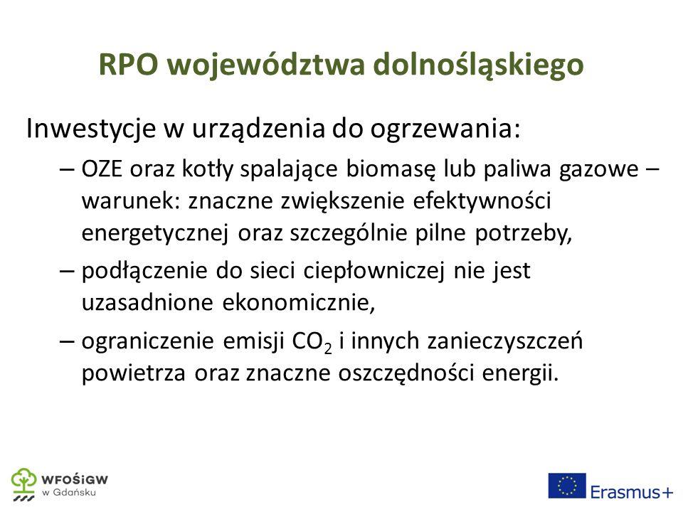 RPO województwa dolnośląskiego Inwestycje w urządzenia do ogrzewania: – OZE oraz kotły spalające biomasę lub paliwa gazowe – warunek: znaczne zwiększenie efektywności energetycznej oraz szczególnie pilne potrzeby, – podłączenie do sieci ciepłowniczej nie jest uzasadnione ekonomicznie, – ograniczenie emisji CO 2 i innych zanieczyszczeń powietrza oraz znaczne oszczędności energii.