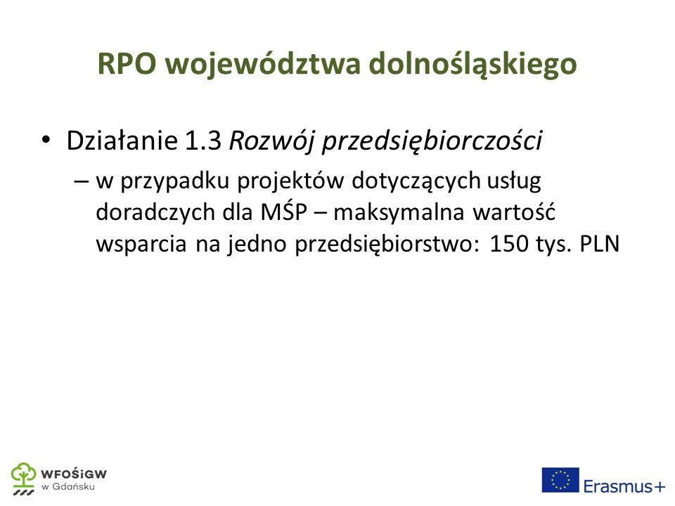 RPO województwa dolnośląskiego Działanie 1.3 Rozwój przedsiębiorczości – w przypadku projektów dotyczących usług doradczych dla MŚP – maksymalna wartość wsparcia na jedno przedsiębiorstwo: 150 tys.