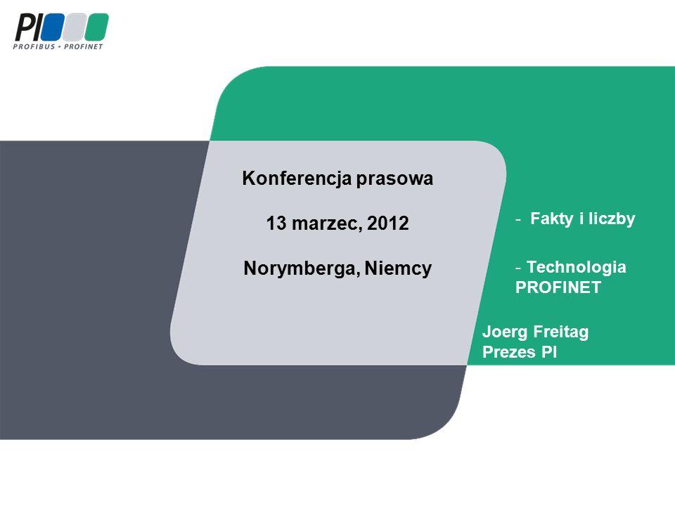 Konferencja prasowa 13 marzec, 2012 Norymberga, Niemcy - Fakty i liczby - Technologia PROFINET Joerg Freitag Prezes PI