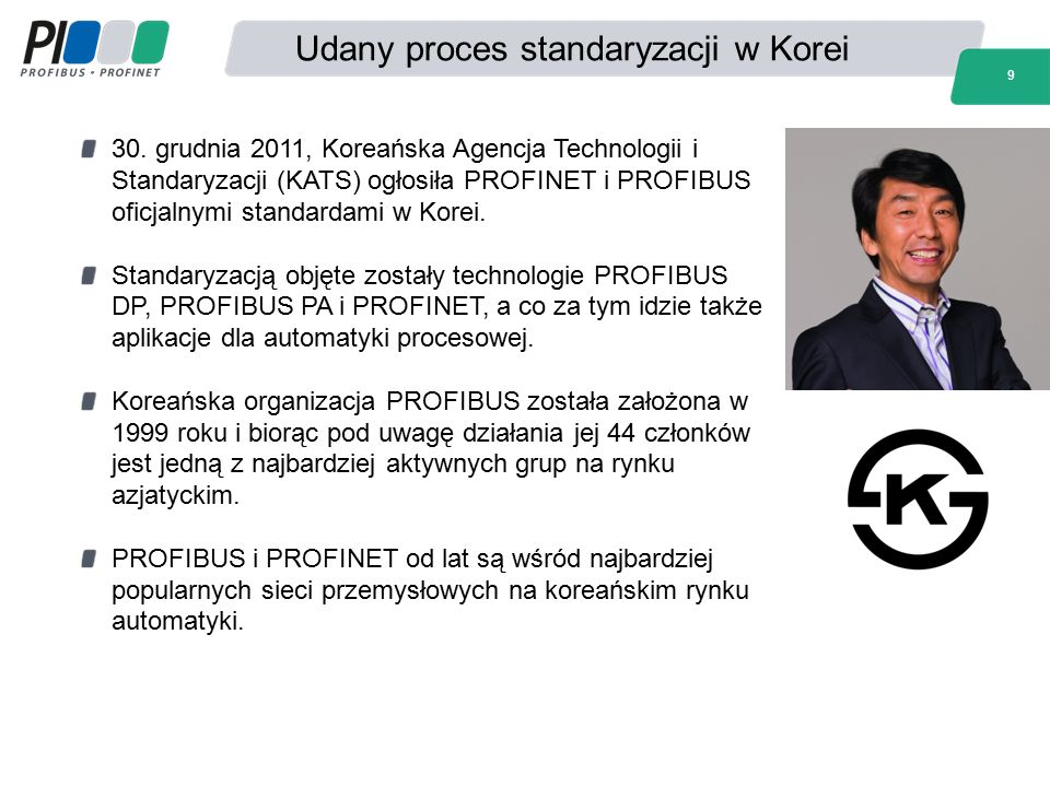 Udany proces standaryzacji w Korei 9 30. grudnia 2011, Koreańska Agencja Technologii i Standaryzacji (KATS) ogłosiła PROFINET i PROFIBUS oficjalnymi s