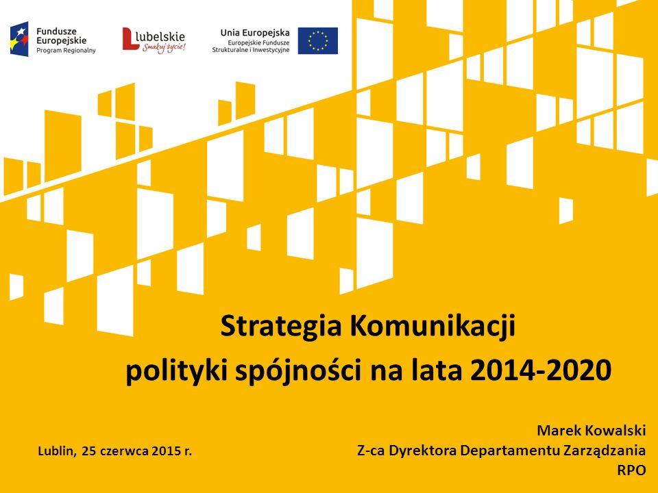 Strategia Komunikacji polityki spójności na lata 2014-2020 Marek Kowalski Z-ca Dyrektora Departamentu Zarządzania RPO Lublin, 25 czerwca 2015 r.