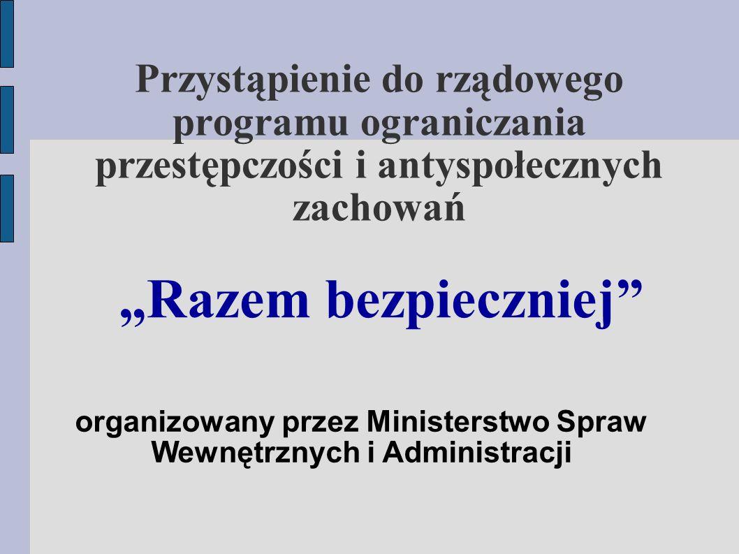 """Przystąpienie do rządowego programu ograniczania przestępczości i antyspołecznych zachowań """"Razem bezpieczniej organizowany przez Ministerstwo Spraw Wewnętrznych i Administracji"""