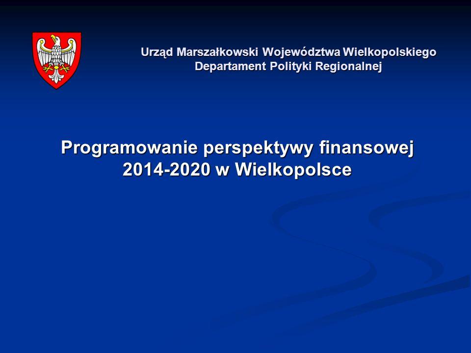 Programowanie perspektywy finansowej 2014-2020 w Wielkopolsce Urząd Marszałkowski Województwa Wielkopolskiego Departament Polityki Regionalnej