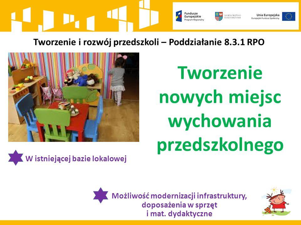 Tworzenie nowych miejsc wychowania przedszkolnego W istniejącej bazie lokalowej Możliwość modernizacji infrastruktury, doposażenia w sprzęt i mat.