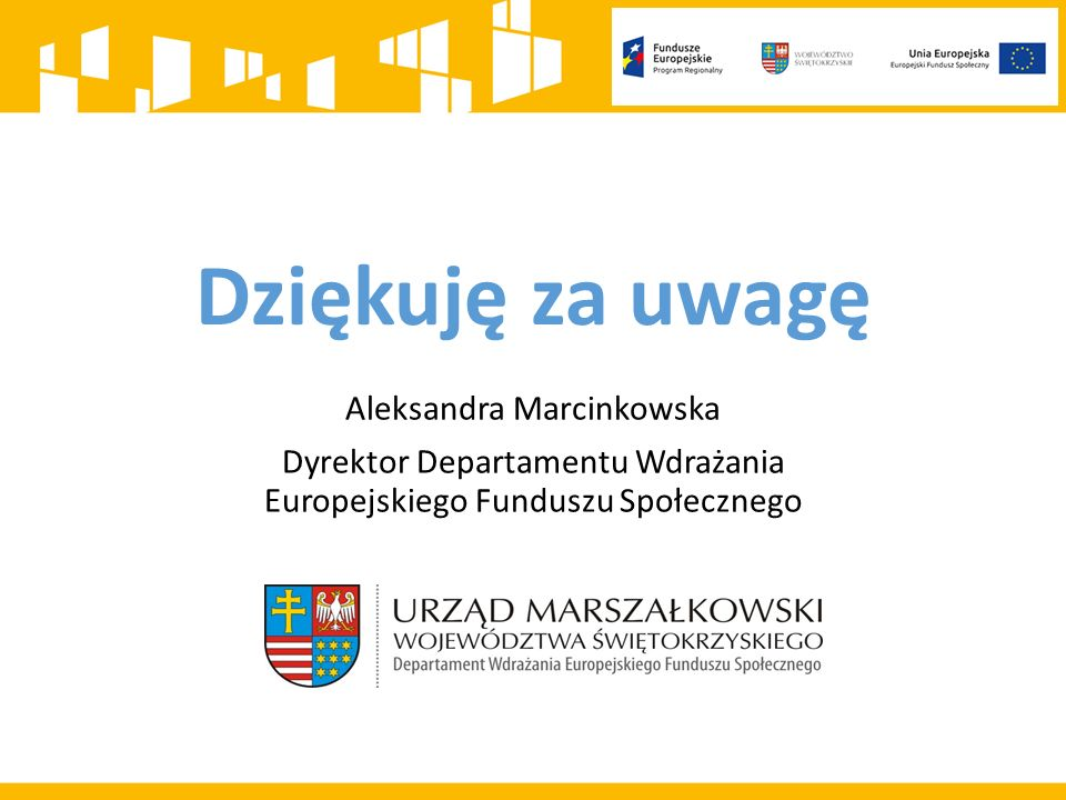 Dziękuję za uwagę Aleksandra Marcinkowska Dyrektor Departamentu Wdrażania Europejskiego Funduszu Społecznego