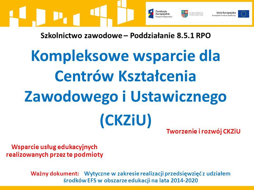 Szkolnictwo zawodowe – Poddziałanie 8.5.1 RPO Kompleksowe wsparcie dla Centrów Kształcenia Zawodowego i Ustawicznego (CKZiU) Tworzenie i rozwój CKZiU Wsparcie usług edukacyjnych realizowanych przez te podmioty Ważny dokument: Wytyczne w zakresie realizacji przedsięwzięć z udziałem środków EFS w obszarze edukacji na lata 2014-2020
