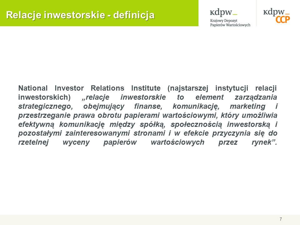 """Relacje inwestorskie - definicja National Investor Relations Institute (najstarszej instytucji relacji inwestorskich) """"relacje inwestorskie to element zarządzania strategicznego, obejmujący finanse, komunikację, marketing i przestrzeganie prawa obrotu papierami wartościowymi, który umożliwia efektywną komunikację między spółką, społecznością inwestorską i pozostałymi zainteresowanymi stronami i w efekcie przyczynia się do rzetelnej wyceny papierów wartościowych przez rynek ."""