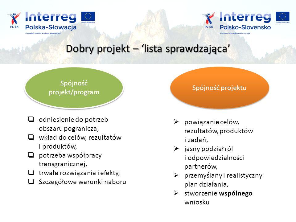 Dobry projekt – 'lista sprawdzająca' Spójność projekt/program Spójność projektu  odniesienie do potrzeb obszaru pogranicza,  wkład do celów, rezultatów i produktów,  potrzeba współpracy transgranicznej,  trwałe rozwiązania i efekty,  Szczegółowe warunki naboru  powiązanie celów, rezultatów, produktów i zadań,  jasny podział ról i odpowiedzialności partnerów,  przemyślany i realistyczny plan działania,  stworzenie wspólnego wniosku