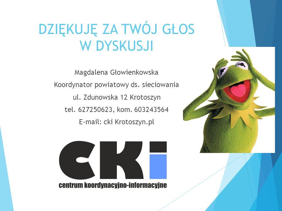 DZIĘKUJĘ ZA TWÓJ GŁOS W DYSKUSJI Magdalena Głowienkowska Koordynator powiatowy ds. sieciowania ul. Zdunowska 12 Krotoszyn tel. 627250623, kom. 6032435