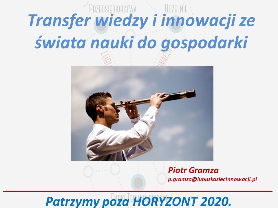 Transfer wiedzy i innowacji ze świata nauki do gospodarki Piotr Gramza p.gramza@lubuskasiecinnowacji.pl Patrzymy poza HORYZONT 2020.