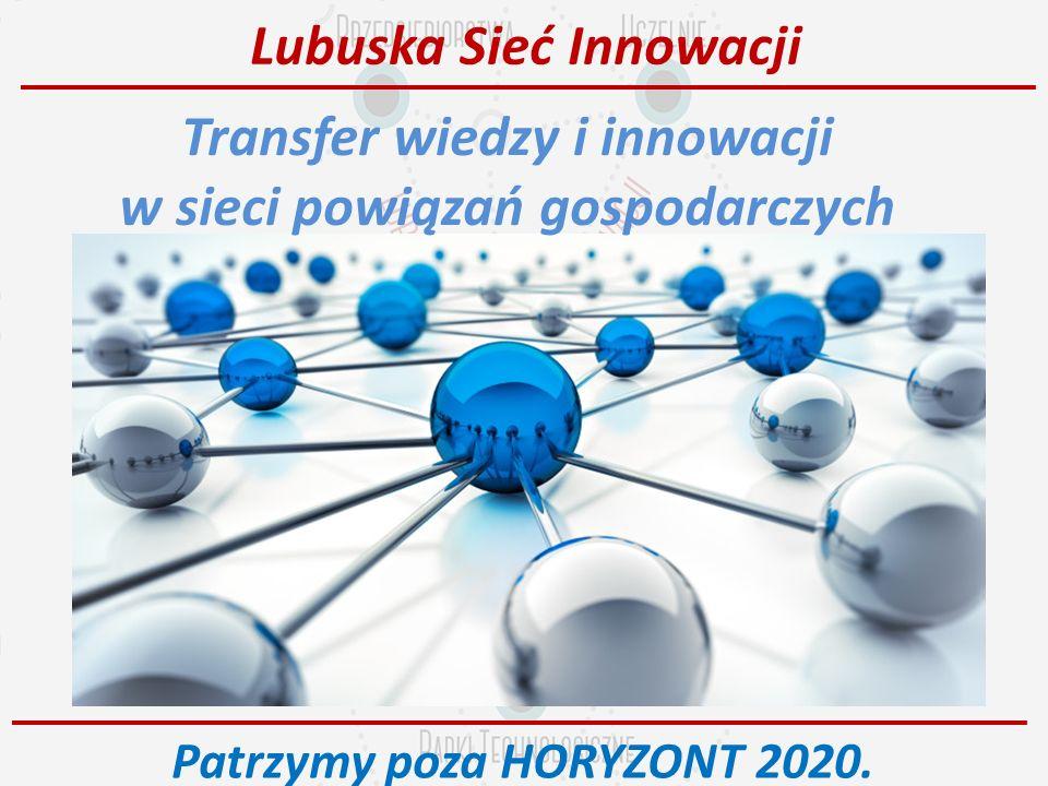 Lubuska Sieć Innowacji Transfer wiedzy i innowacji w sieci powiązań gospodarczych Patrzymy poza HORYZONT 2020.