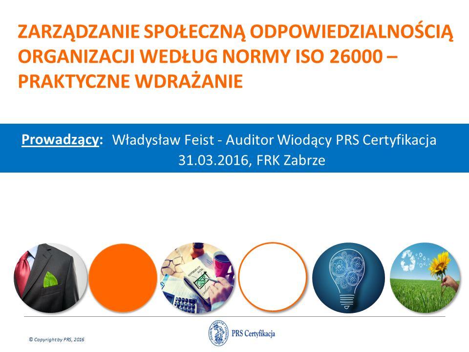 © Copyright by PRS, 2016 ZARZĄDZANIE SPOŁECZNĄ ODPOWIEDZIALNOŚCIĄ ORGANIZACJI WEDŁUG NORMY ISO 26000 – PRAKTYCZNE WDRAŻANIE Prowadzący: Władysław Feist - Auditor Wiodący PRS Certyfikacja 31.03.2016, FRK Zabrze