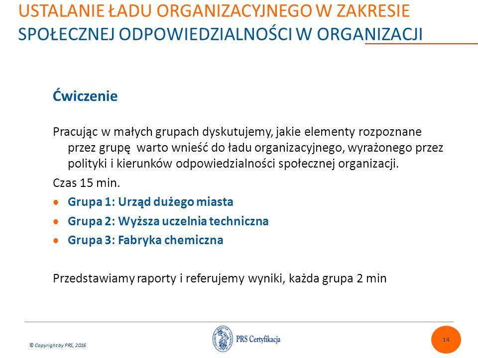 © Copyright by PRS, 2016 USTALANIE ŁADU ORGANIZACYJNEGO W ZAKRESIE SPOŁECZNEJ ODPOWIEDZIALNOŚCI W ORGANIZACJI 14 Ćwiczenie Pracując w małych grupach dyskutujemy, jakie elementy rozpoznane przez grupę warto wnieść do ładu organizacyjnego, wyrażonego przez polityki i kierunków odpowiedzialności społecznej organizacji.