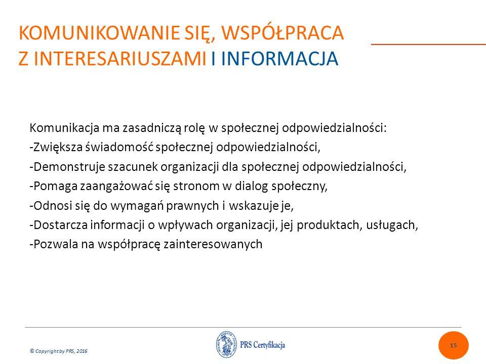 © Copyright by PRS, 2016 KOMUNIKOWANIE SIĘ, WSPÓŁPRACA Z INTERESARIUSZAMI I INFORMACJA Komunikacja ma zasadniczą rolę w społecznej odpowiedzialności: -Zwiększa świadomość społecznej odpowiedzialności, -Demonstruje szacunek organizacji dla społecznej odpowiedzialności, -Pomaga zaangażować się stronom w dialog społeczny, -Odnosi się do wymagań prawnych i wskazuje je, -Dostarcza informacji o wpływach organizacji, jej produktach, usługach, -Pozwala na współpracę zainteresowanych 15