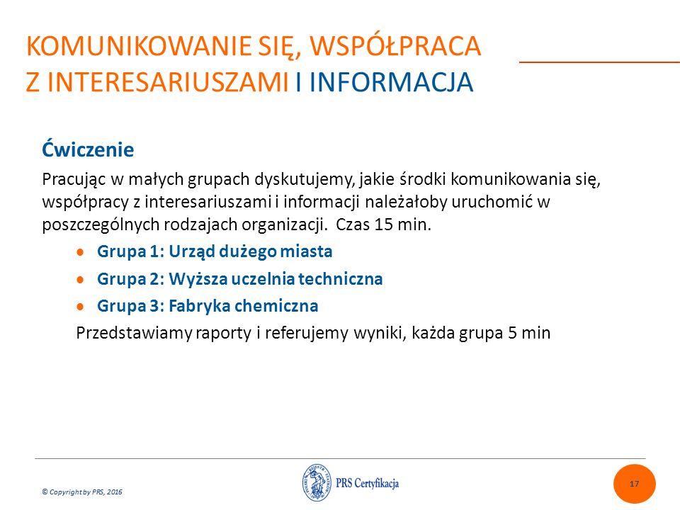 © Copyright by PRS, 2016 Ćwiczenie Pracując w małych grupach dyskutujemy, jakie środki komunikowania się, współpracy z interesariuszami i informacji należałoby uruchomić w poszczególnych rodzajach organizacji.