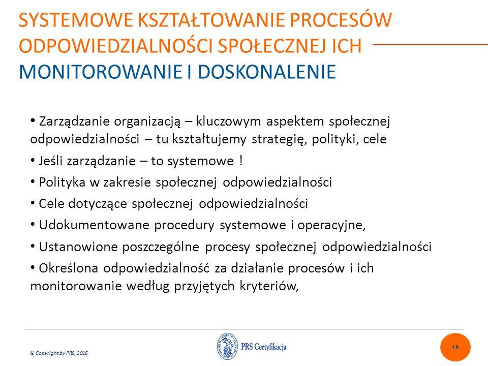 © Copyright by PRS, 2016 Zarządzanie organizacją – kluczowym aspektem społecznej odpowiedzialności – tu kształtujemy strategię, polityki, cele Jeśli zarządzanie – to systemowe .
