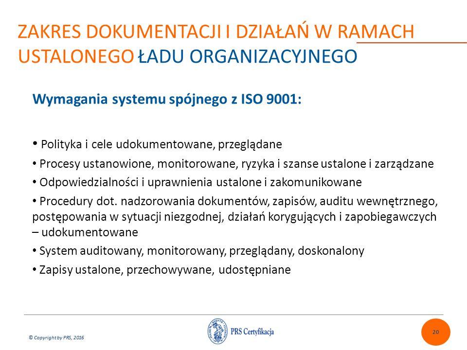 © Copyright by PRS, 2016 Wymagania systemu spójnego z ISO 9001: Polityka i cele udokumentowane, przeglądane Procesy ustanowione, monitorowane, ryzyka i szanse ustalone i zarządzane Odpowiedzialności i uprawnienia ustalone i zakomunikowane Procedury dot.