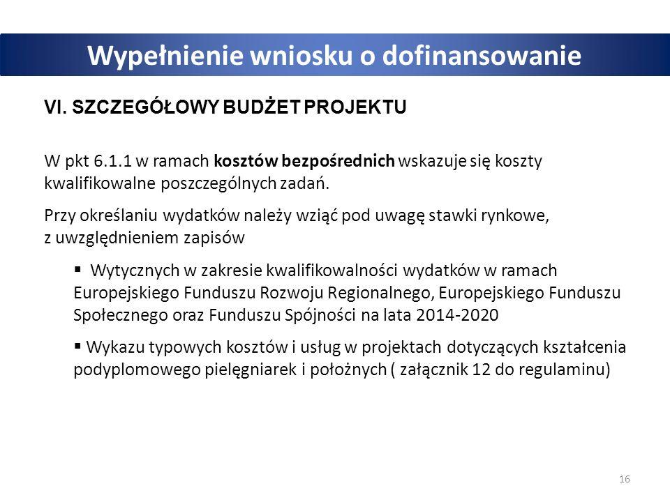 16 Wypełnienie wniosku o dofinansowanie VI. SZCZEGÓŁOWY BUDŻET PROJEKTU W pkt 6.1.1 w ramach kosztów bezpośrednich wskazuje się koszty kwalifikowalne