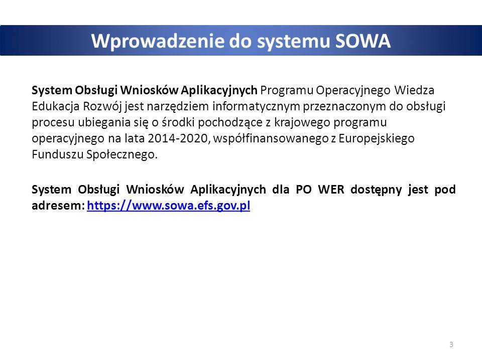 3 Wprowadzenie do systemu SOWA System Obsługi Wniosków Aplikacyjnych Programu Operacyjnego Wiedza Edukacja Rozwój jest narzędziem informatycznym przeznaczonym do obsługi procesu ubiegania się o środki pochodzące z krajowego programu operacyjnego na lata 2014-2020, współfinansowanego z Europejskiego Funduszu Społecznego.