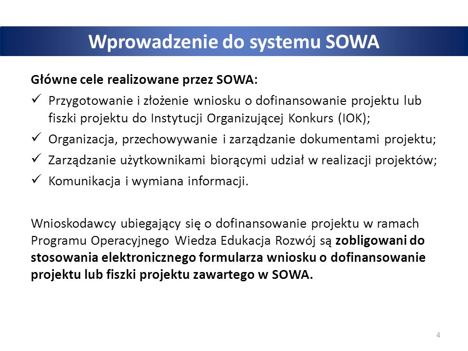 4 Wprowadzenie do systemu SOWA Główne cele realizowane przez SOWA: Przygotowanie i złożenie wniosku o dofinansowanie projektu lub fiszki projektu do Instytucji Organizującej Konkurs (IOK); Organizacja, przechowywanie i zarządzanie dokumentami projektu; Zarządzanie użytkownikami biorącymi udział w realizacji projektów; Komunikacja i wymiana informacji.
