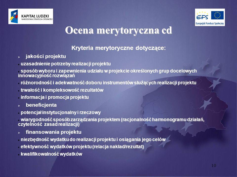 10 Ocena merytoryczna cd Kryteria merytoryczne dotyczące:  jakości projektu uzasadnienie potrzeby realizacji projektu sposób wyboru i zapewnienia udziału w projekcie określonych grup docelowych innowacyjność rozwiązań różnorodność i adekwatność doboru instrumentów służących realizacji projektu trwałość i kompleksowość rezultatów informacja i promocja projektu  beneficjenta potencjał instytucjonalny i rzeczowy wiarygodność sposób zarządzania projektem (racjonalność harmonogramu działań, czytelność zasad realizacji)  finansowania projektu niezbędność wydatku do realizacji projektu i osiągania jego celów efektywność wydatków projektu (relacja nakład/rezultat) kwalifikowalność wydatków