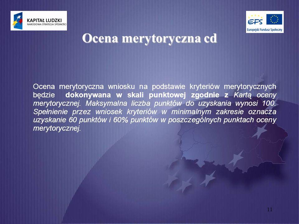 11 Ocena merytoryczna cd Ocena merytoryczna wniosku na podstawie kryteriów merytorycznych będzie dokonywana w skali punktowej zgodnie z Kartą oceny merytorycznej.