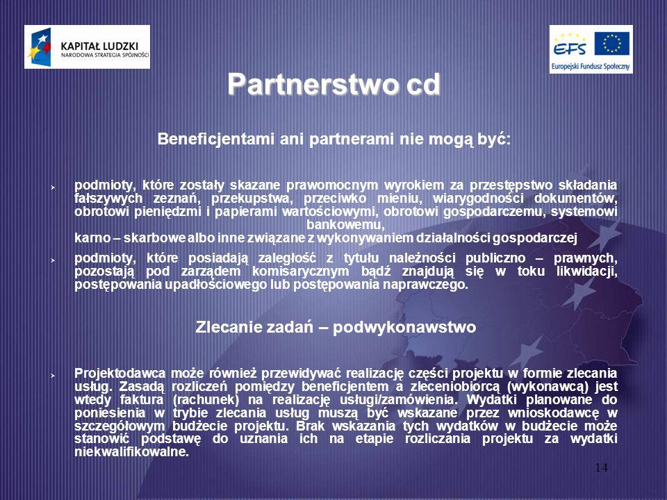 14 Partnerstwo cd Beneficjentami ani partnerami nie mogą być:  podmioty, które zostały skazane prawomocnym wyrokiem za przestępstwo składania fałszywych zeznań, przekupstwa, przeciwko mieniu, wiarygodności dokumentów, obrotowi pieniędzmi i papierami wartościowymi, obrotowi gospodarczemu, systemowi bankowemu, karno – skarbowe albo inne związane z wykonywaniem działalności gospodarczej  podmioty, które posiadają zaległość z tytułu należności publiczno – prawnych, pozostają pod zarządem komisarycznym bądź znajdują się w toku likwidacji, postępowania upadłościowego lub postępowania naprawczego.
