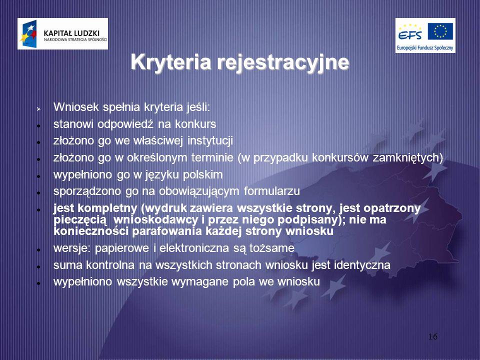 16 Kryteria rejestracyjne  Wniosek spełnia kryteria jeśli: stanowi odpowiedź na konkurs złożono go we właściwej instytucji złożono go w określonym terminie (w przypadku konkursów zamkniętych) wypełniono go w języku polskim sporządzono go na obowiązującym formularzu jest kompletny (wydruk zawiera wszystkie strony, jest opatrzony pieczęcią wnioskodawcy i przez niego podpisany); nie ma konieczności parafowania każdej strony wniosku wersje: papierowe i elektroniczna są tożsame suma kontrolna na wszystkich stronach wniosku jest identyczna wypełniono wszystkie wymagane pola we wniosku