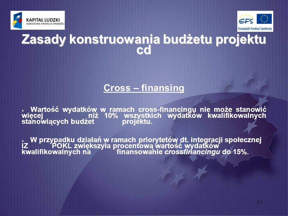 31 Zasady konstruowania budżetu projektu cd Cross – finansing  Wartość wydatków w ramach cross-financingu nie może stanowić więcej niż 10% wszystkich wydatków kwalifikowalnych stanowiących budżet projektu.