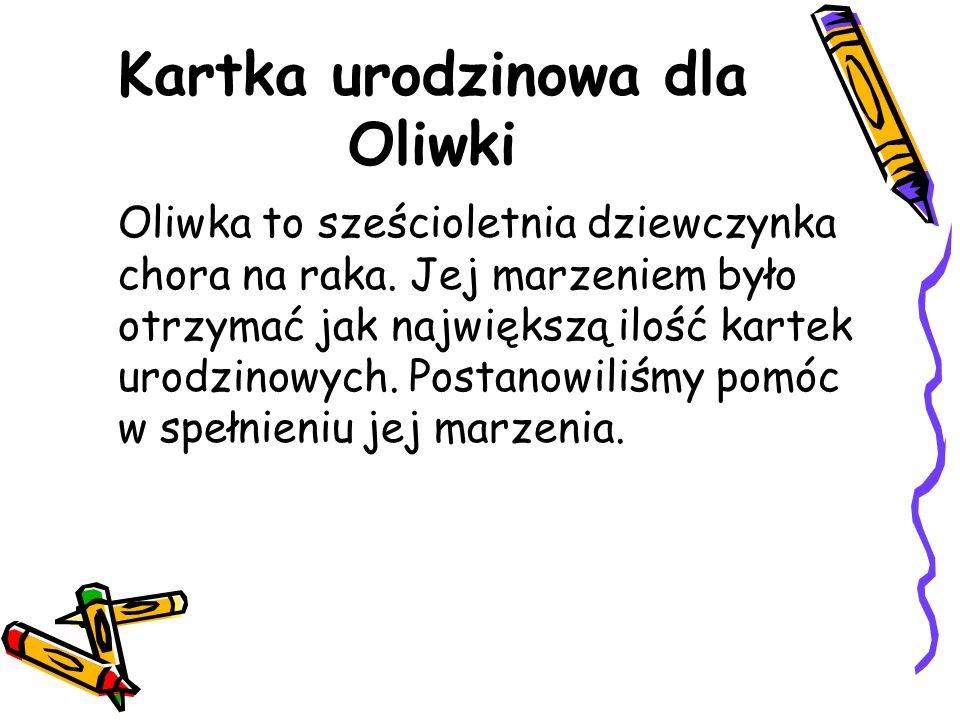 Kartka urodzinowa dla Oliwki Oliwka to sześcioletnia dziewczynka chora na raka. Jej marzeniem było otrzymać jak największą ilość kartek urodzinowych.