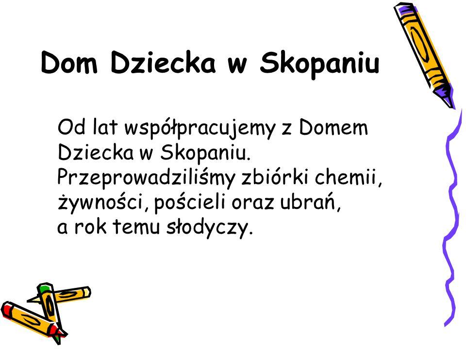 Dom Dziecka w Skopaniu Od lat współpracujemy z Domem Dziecka w Skopaniu. Przeprowadziliśmy zbiórki chemii, żywności, pościeli oraz ubrań, a rok temu s