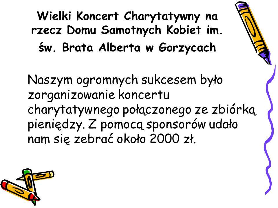 Wielki Koncert Charytatywny na rzecz Domu Samotnych Kobiet im. św. Brata Alberta w Gorzycach Naszym ogromnych sukcesem było zorganizowanie koncertu ch
