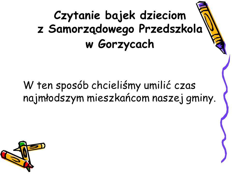 Czytanie bajek dzieciom z Samorządowego Przedszkola w Gorzycach W ten sposób chcieliśmy umilić czas najmłodszym mieszkańcom naszej gminy.