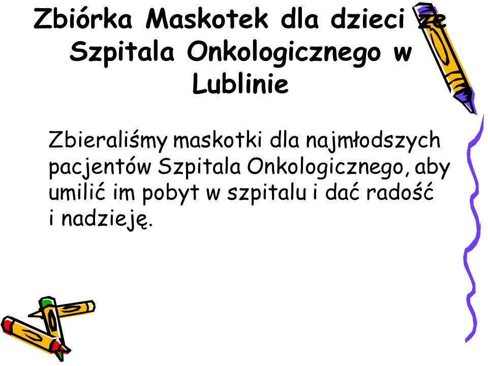 Zbiórka Maskotek dla dzieci ze Szpitala Onkologicznego w Lublinie Zbieraliśmy maskotki dla najmłodszych pacjentów Szpitala Onkologicznego, aby umilić im pobyt w szpitalu i dać radość i nadzieję.