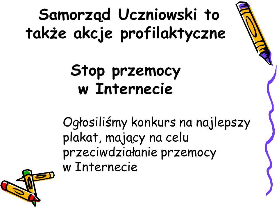 Samorząd Uczniowski to także akcje profilaktyczne Stop przemocy w Internecie Ogłosiliśmy konkurs na najlepszy plakat, mający na celu przeciwdziałanie przemocy w Internecie